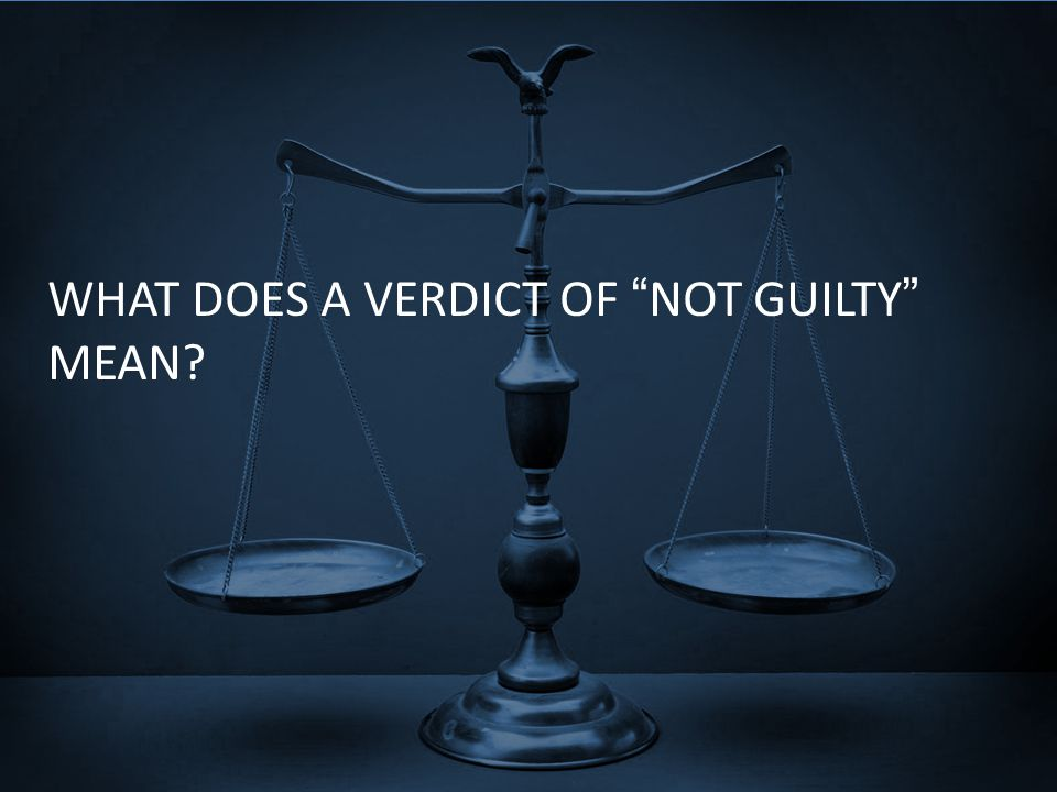 "WHAT DOES A VERDICT OF ""NOT GUILTY"" MEAN?"