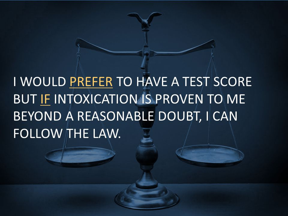 I WOULD PREFER TO HAVE A TEST SCORE BUT IF INTOXICATION IS PROVEN TO ME BEYOND A REASONABLE DOUBT, I CAN FOLLOW THE LAW.