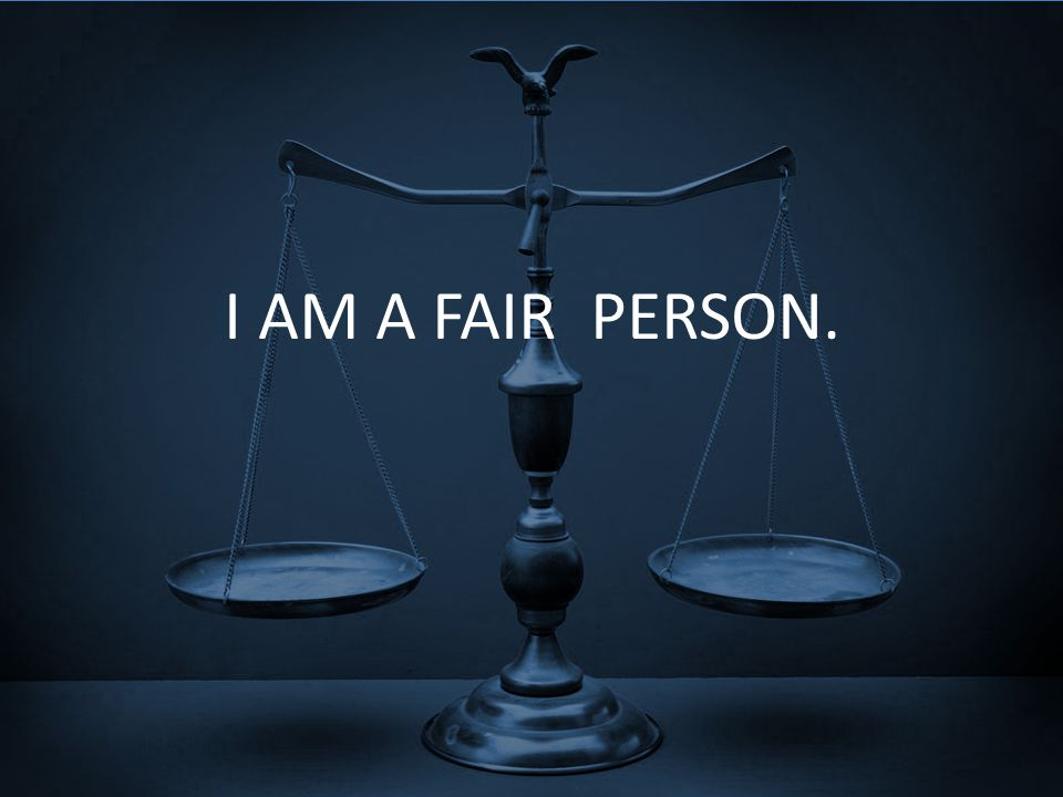 I AM A FAIR PERSON.