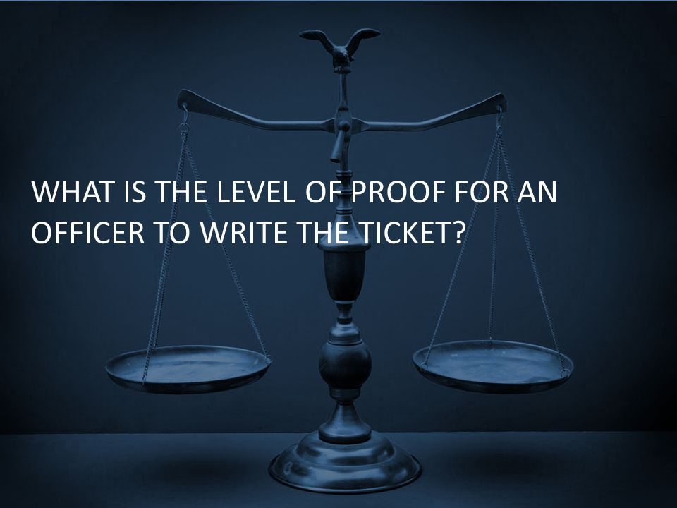 WHAT IS THE LEVEL OF PROOF FOR AN OFFICER TO WRITE THE TICKET