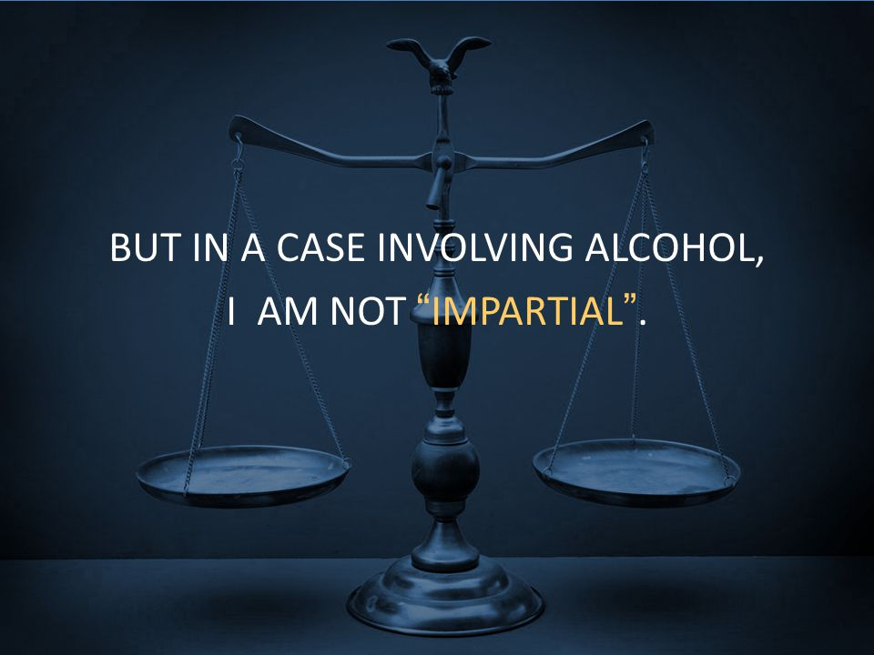"BUT IN A CASE INVOLVING ALCOHOL, I AM NOT ""IMPARTIAL""."