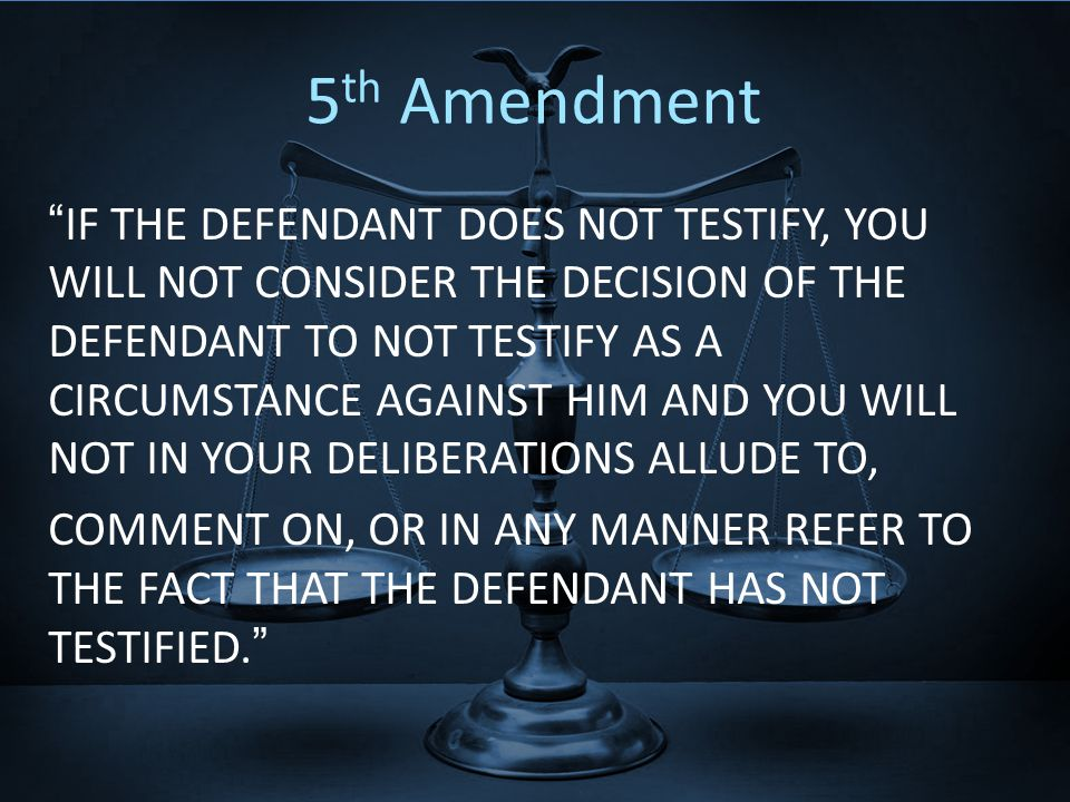 5 th Amendment IF THE DEFENDANT DOES NOT TESTIFY, YOU WILL NOT CONSIDER THE DECISION OF THE DEFENDANT TO NOT TESTIFY AS A CIRCUMSTANCE AGAINST HIM AND YOU WILL NOT IN YOUR DELIBERATIONS ALLUDE TO, COMMENT ON, OR IN ANY MANNER REFER TO THE FACT THAT THE DEFENDANT HAS NOT TESTIFIED.