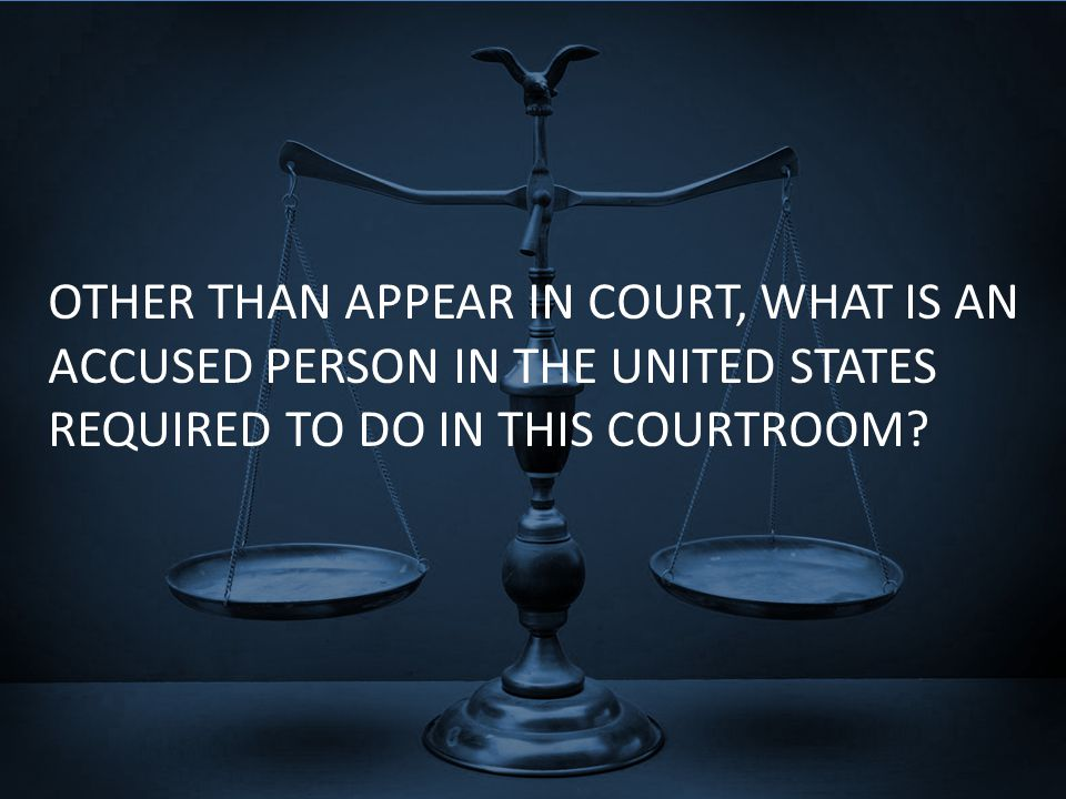 OTHER THAN APPEAR IN COURT, WHAT IS AN ACCUSED PERSON IN THE UNITED STATES REQUIRED TO DO IN THIS COURTROOM