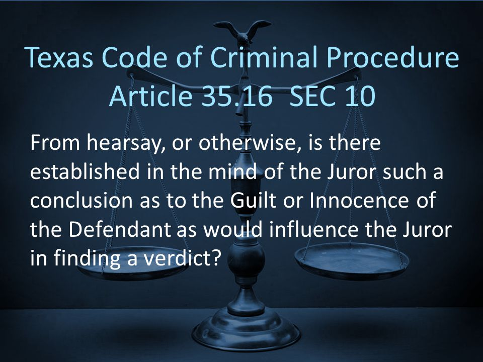 Texas Code of Criminal Procedure Article SEC 10 From hearsay, or otherwise, is there established in the mind of the Juror such a conclusion as to the Guilt or Innocence of the Defendant as would influence the Juror in finding a verdict
