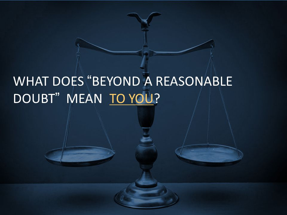 "WHAT DOES ""BEYOND A REASONABLE DOUBT"" MEAN TO YOU?"