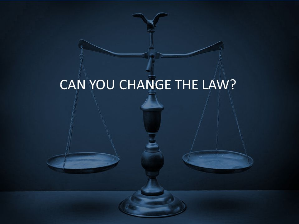 CAN YOU CHANGE THE LAW?