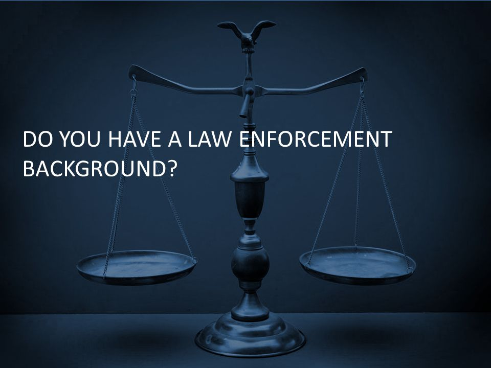 DO YOU HAVE A LAW ENFORCEMENT BACKGROUND?