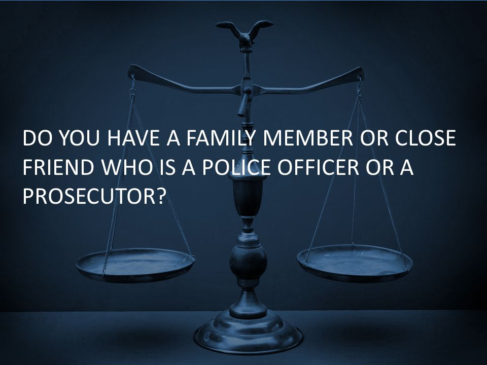DO YOU HAVE A FAMILY MEMBER OR CLOSE FRIEND WHO IS A POLICE OFFICER OR A PROSECUTOR