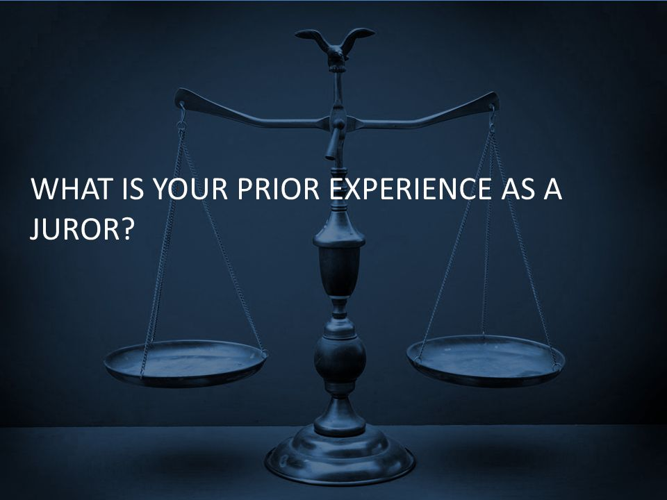 WHAT IS YOUR PRIOR EXPERIENCE AS A JUROR?