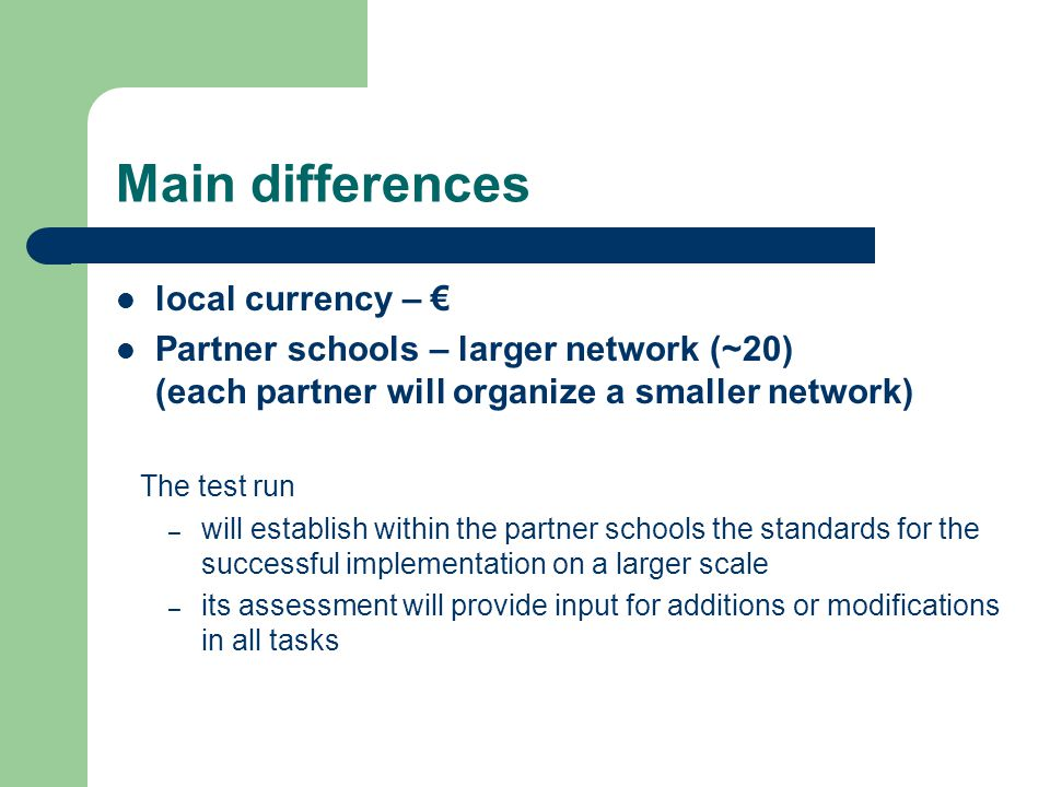Main differences local currency – € Partner schools – larger network (~20) (each partner will organize a smaller network) The test run – will establish within the partner schools the standards for the successful implementation on a larger scale – its assessment will provide input for additions or modifications in all tasks