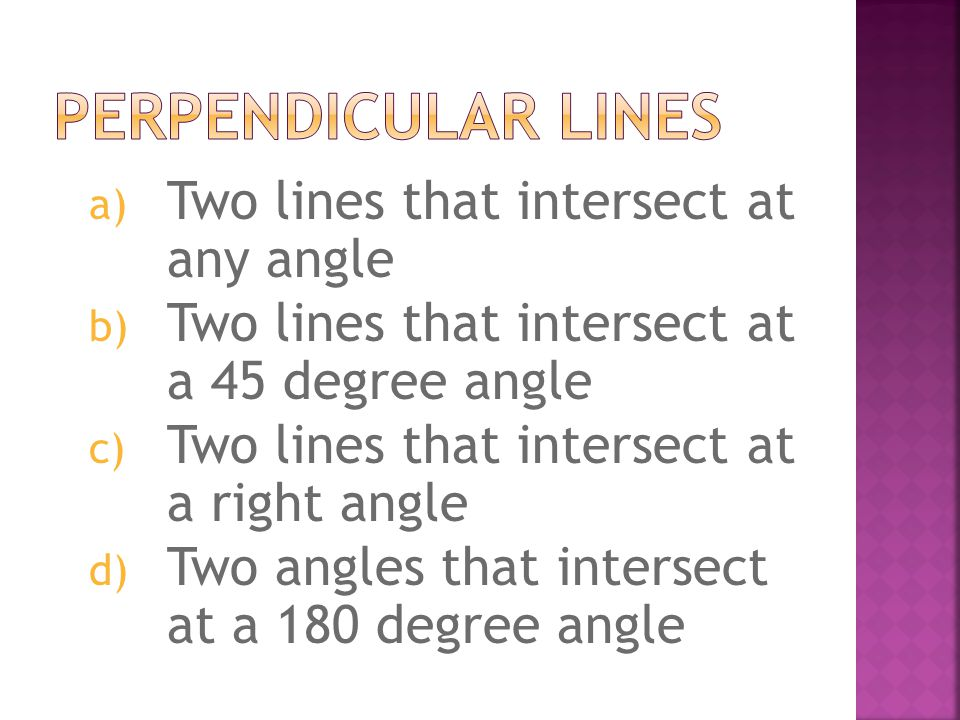 a) Two lines that intersect at any angle b) Two lines that intersect at a 45 degree angle c) Two lines that intersect at a right angle d) Two angles t
