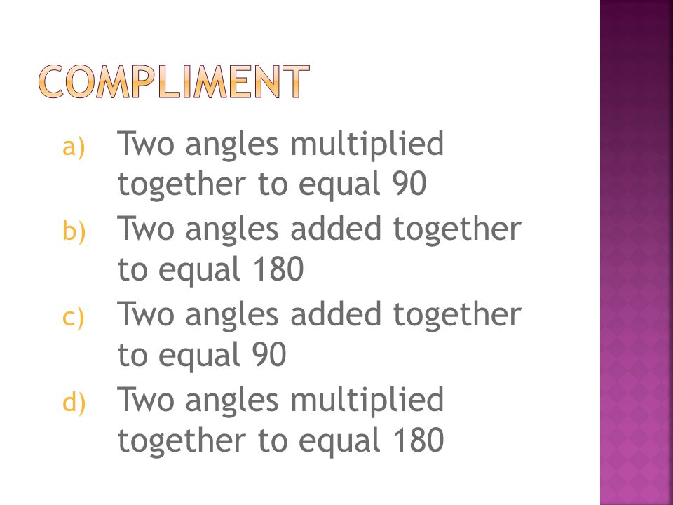 a) Two angles multiplied together to equal 90 b) Two angles added together to equal 180 c) Two angles added together to equal 90 d) Two angles multipl