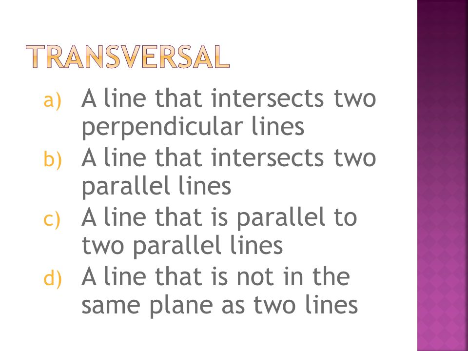 a) A line that intersects two perpendicular lines b) A line that intersects two parallel lines c) A line that is parallel to two parallel lines d) A l