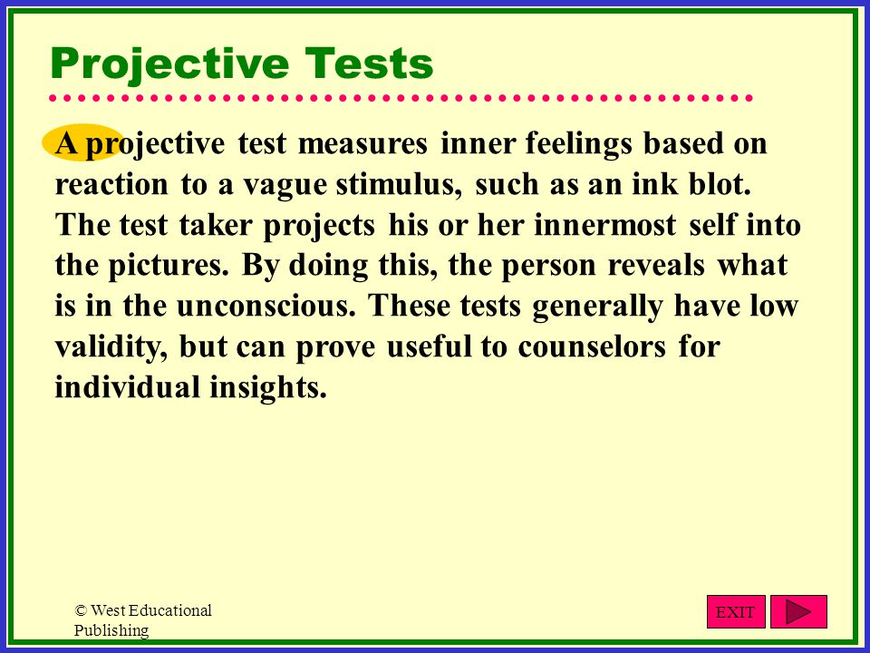 © West Educational Publishing Projective Tests A projective test measures inner feelings based on reaction to a vague stimulus, such as an ink blot.
