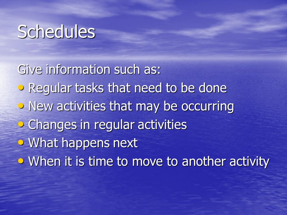 Schedules Give information such as: Regular tasks that need to be done Regular tasks that need to be done New activities that may be occurring New activities that may be occurring Changes in regular activities Changes in regular activities What happens next What happens next When it is time to move to another activity When it is time to move to another activity