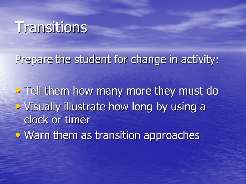 Transitions Prepare the student for change in activity: Tell them how many more they must do Tell them how many more they must do Visually illustrate how long by using a clock or timer Visually illustrate how long by using a clock or timer Warn them as transition approaches Warn them as transition approaches
