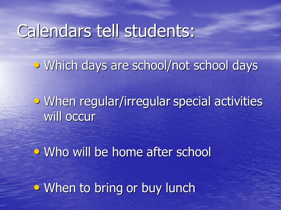 Calendars tell students: Which days are school/not school days Which days are school/not school days When regular/irregular special activities will occur When regular/irregular special activities will occur Who will be home after school Who will be home after school When to bring or buy lunch When to bring or buy lunch