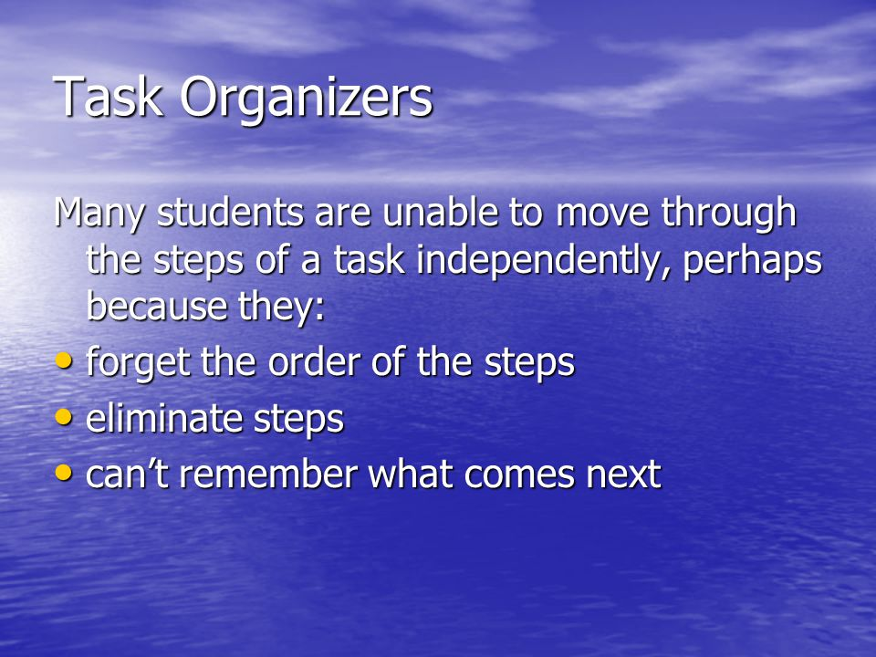 Task Organizers Many students are unable to move through the steps of a task independently, perhaps because they: forget the order of the steps forget the order of the steps eliminate steps eliminate steps can't remember what comes next can't remember what comes next