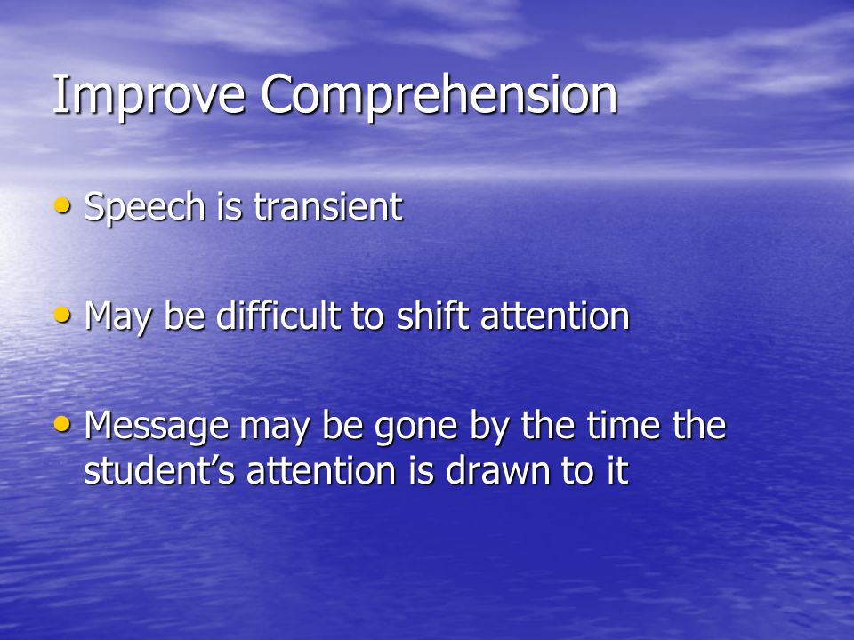 Improve Comprehension Speech is transient Speech is transient May be difficult to shift attention May be difficult to shift attention Message may be gone by the time the student's attention is drawn to it Message may be gone by the time the student's attention is drawn to it