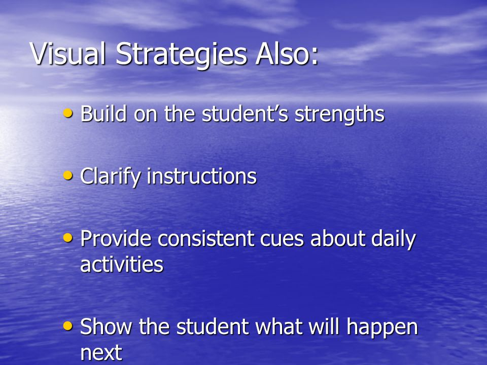 Visual Strategies Also: Build on the student's strengths Build on the student's strengths Clarify instructions Clarify instructions Provide consistent cues about daily activities Provide consistent cues about daily activities Show the student what will happen next Show the student what will happen next