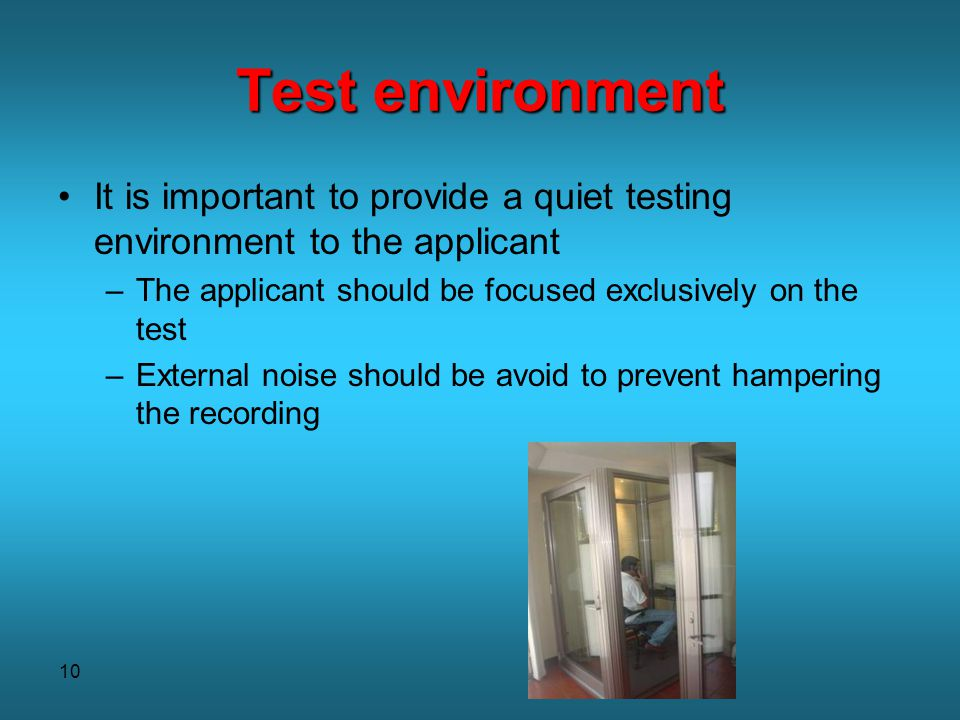 10 Test environment It is important to provide a quiet testing environment to the applicant –The applicant should be focused exclusively on the test –