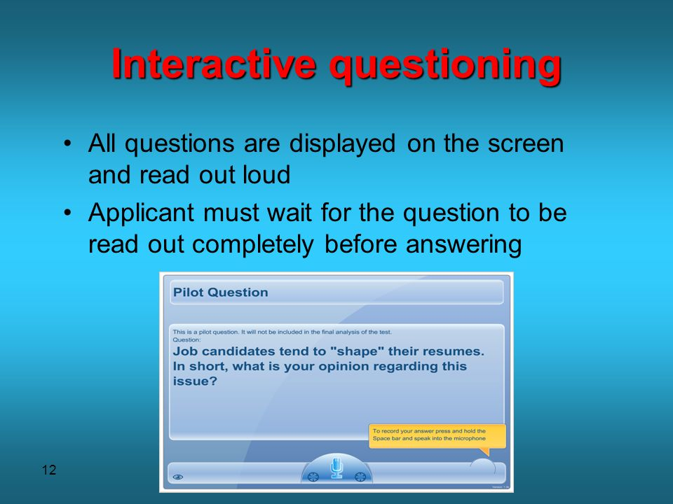 12 Interactive questioning All questions are displayed on the screen and read out loud Applicant must wait for the question to be read out completely