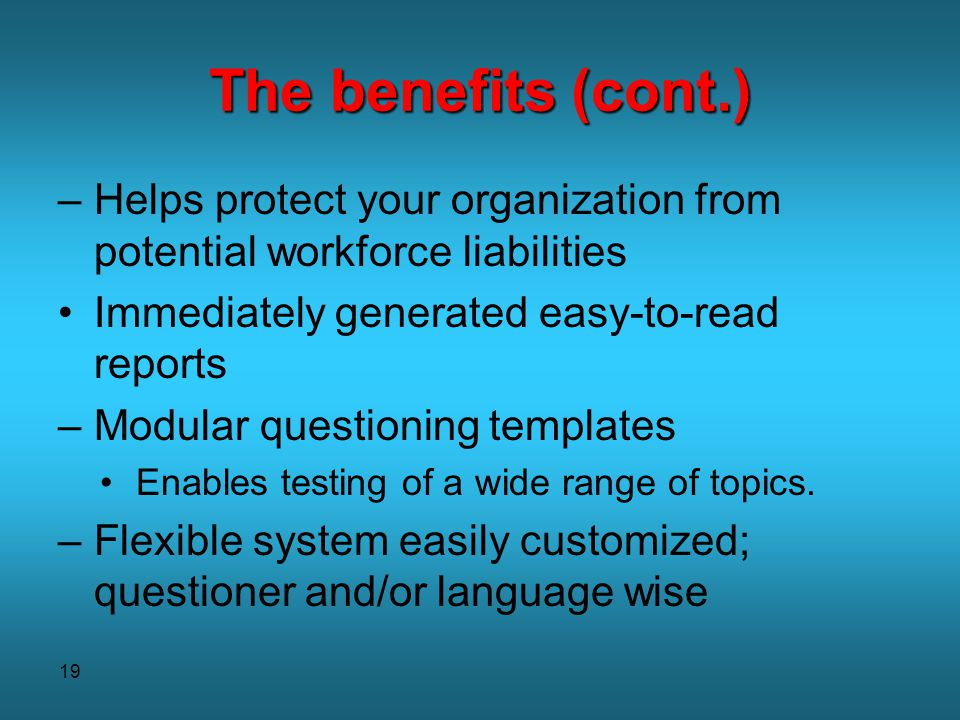 19 The benefits (cont.) –Helps protect your organization from potential workforce liabilities Immediately generated easy-to-read reports –Modular ques