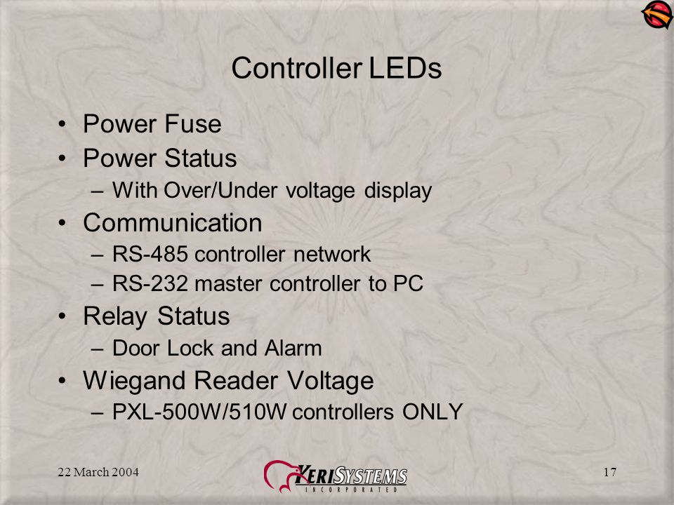 22 March 200417 Controller LEDs Power Fuse Power Status –With Over/Under voltage display Communication –RS-485 controller network –RS-232 master controller to PC Relay Status –Door Lock and Alarm Wiegand Reader Voltage –PXL-500W/510W controllers ONLY