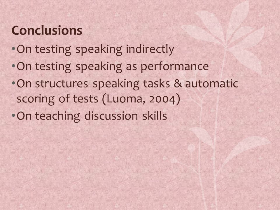 Conclusions On testing speaking indirectly On testing speaking as performance On structures speaking tasks & automatic scoring of tests (Luoma, 2004) On teaching discussion skills