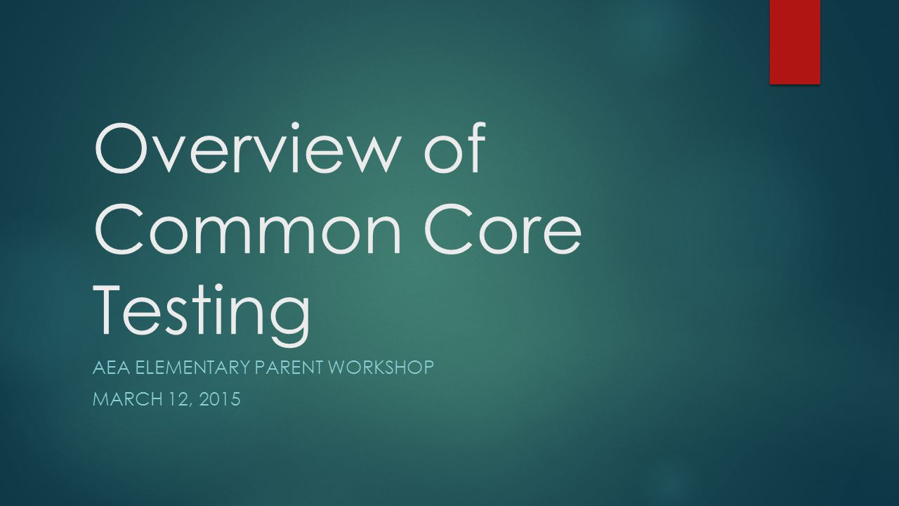 Overview of Common Core Testing AEA ELEMENTARY PARENT WORKSHOP MARCH 12, 2015