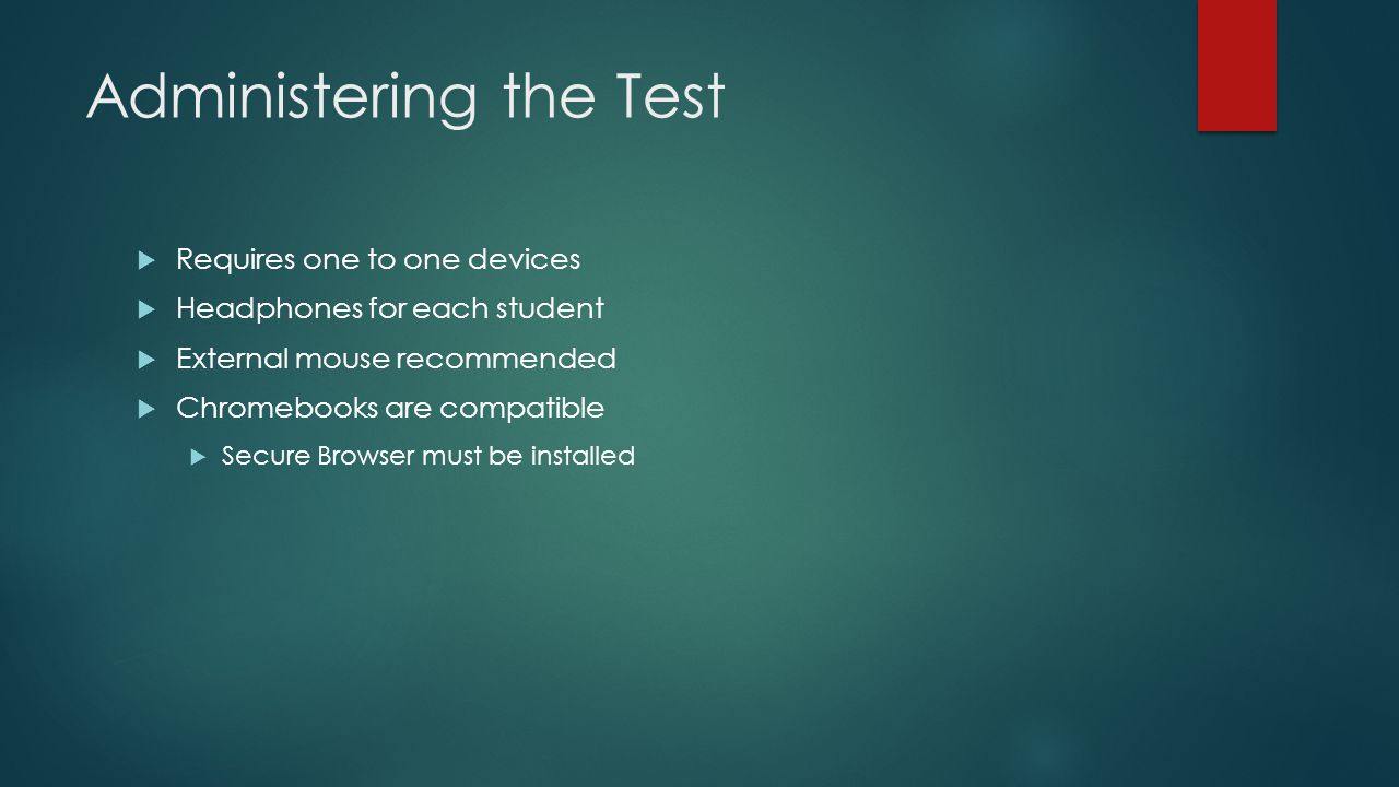 Administering the Test  Requires one to one devices  Headphones for each student  External mouse recommended  Chromebooks are compatible  Secure Browser must be installed
