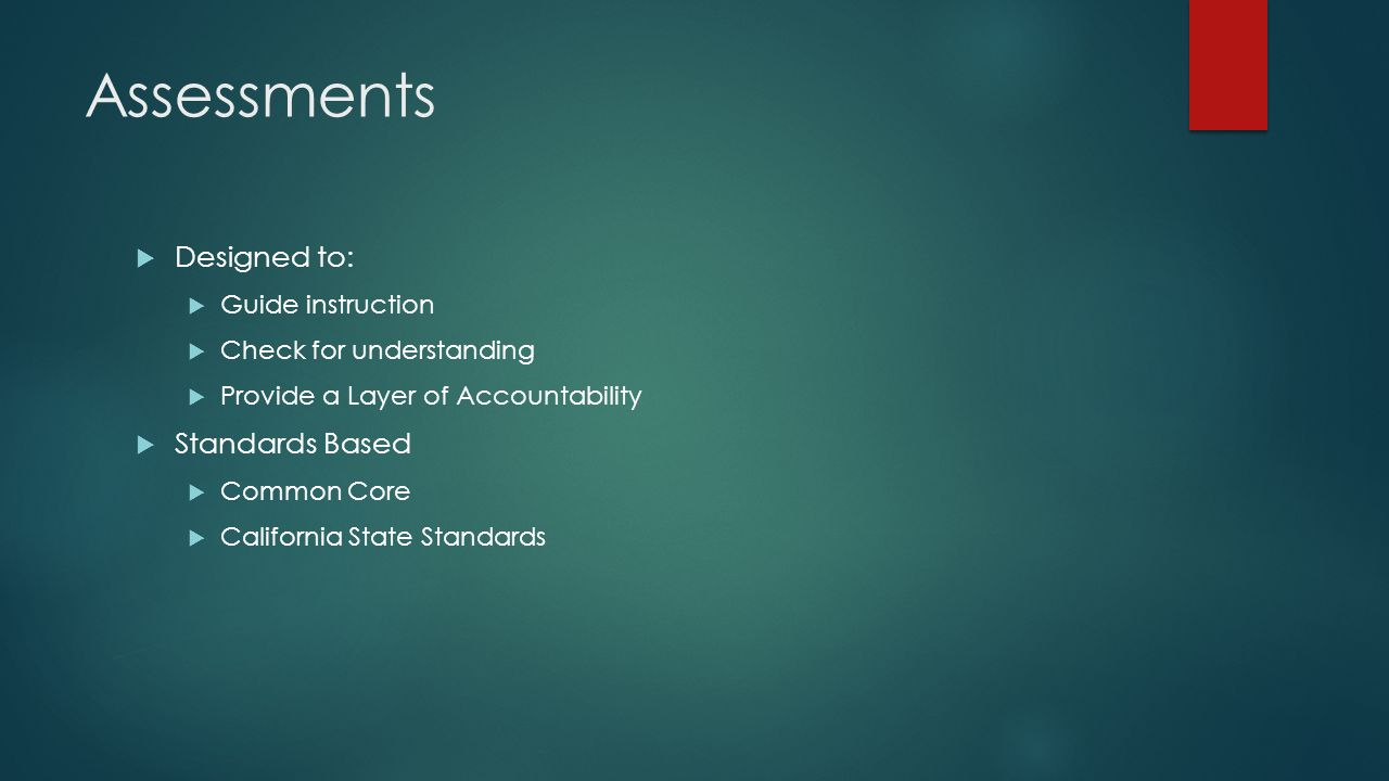 Assessments  Designed to:  Guide instruction  Check for understanding  Provide a Layer of Accountability  Standards Based  Common Core  California State Standards