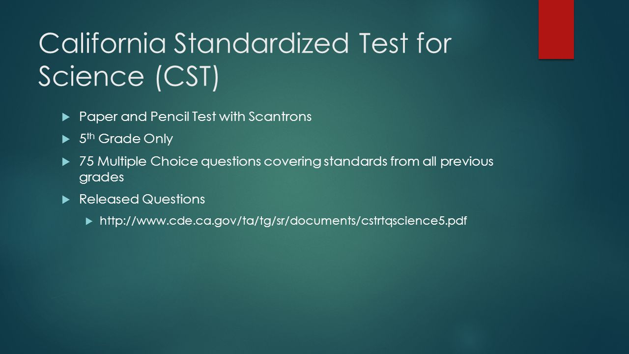 California Standardized Test for Science (CST)  Paper and Pencil Test with Scantrons  5 th Grade Only  75 Multiple Choice questions covering standards from all previous grades  Released Questions  http://www.cde.ca.gov/ta/tg/sr/documents/cstrtqscience5.pdf