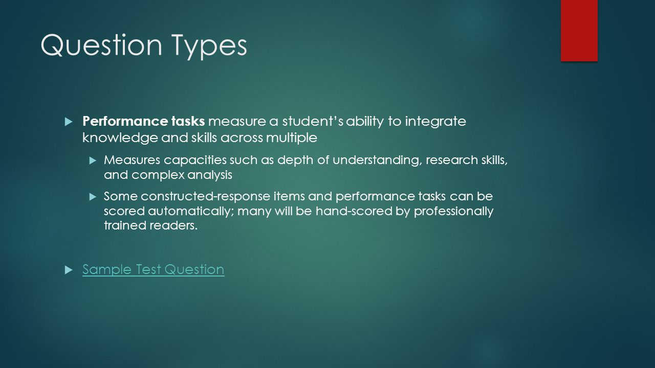 Question Types  Performance tasks measure a student's ability to integrate knowledge and skills across multiple  Measures capacities such as depth of understanding, research skills, and complex analysis  Some constructed-response items and performance tasks can be scored automatically; many will be hand-scored by professionally trained readers.