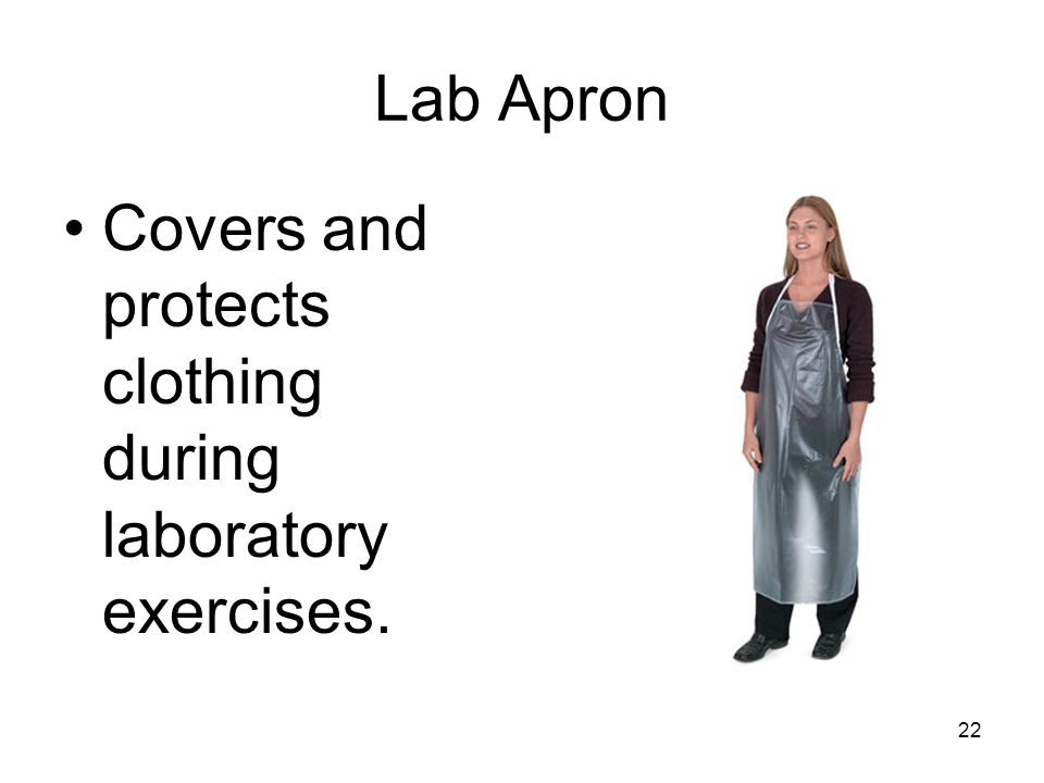 22 Lab Apron Covers and protects clothing during laboratory exercises.
