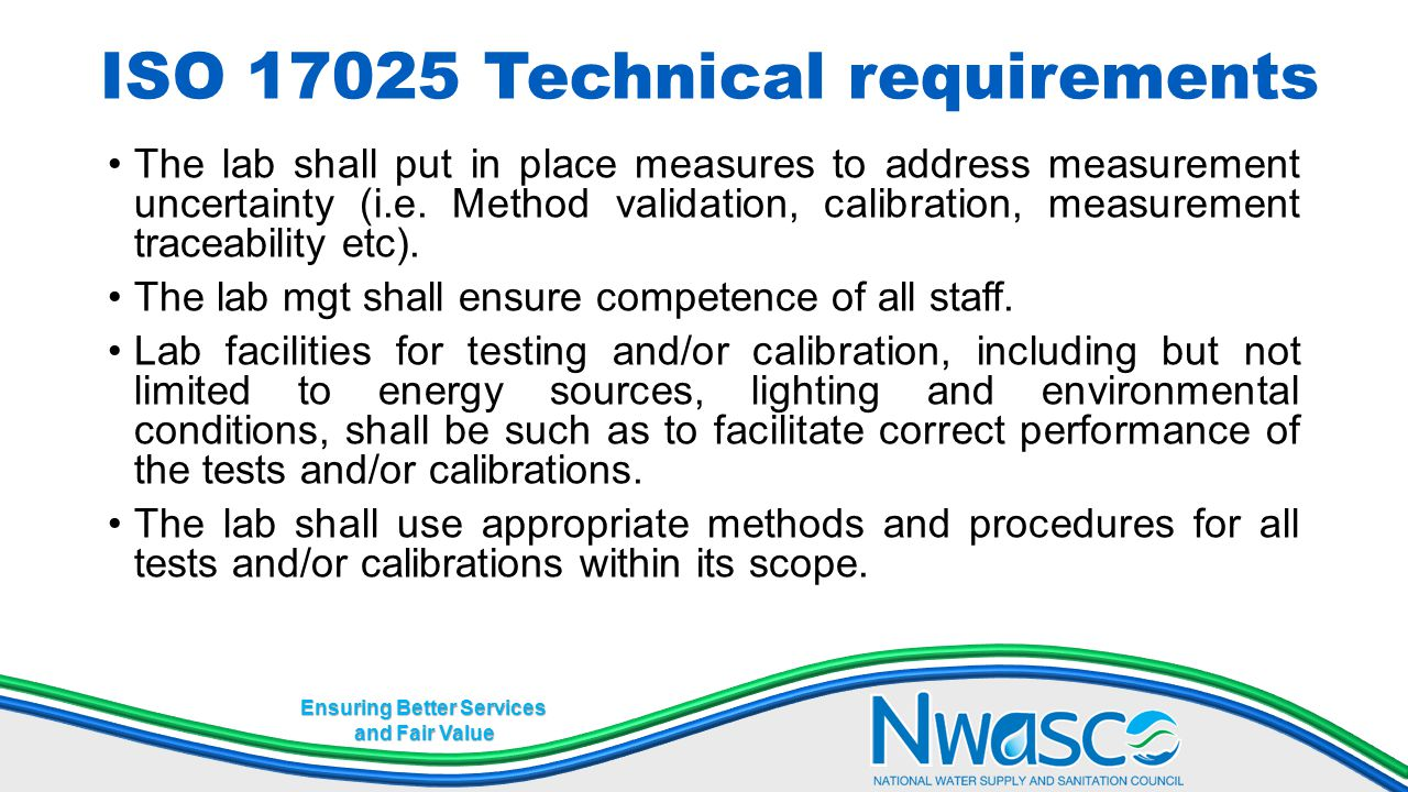 Ensuring Better Services and Fair Value ISO 17025 Technical requirements The lab shall put in place measures to address measurement uncertainty (i.e.