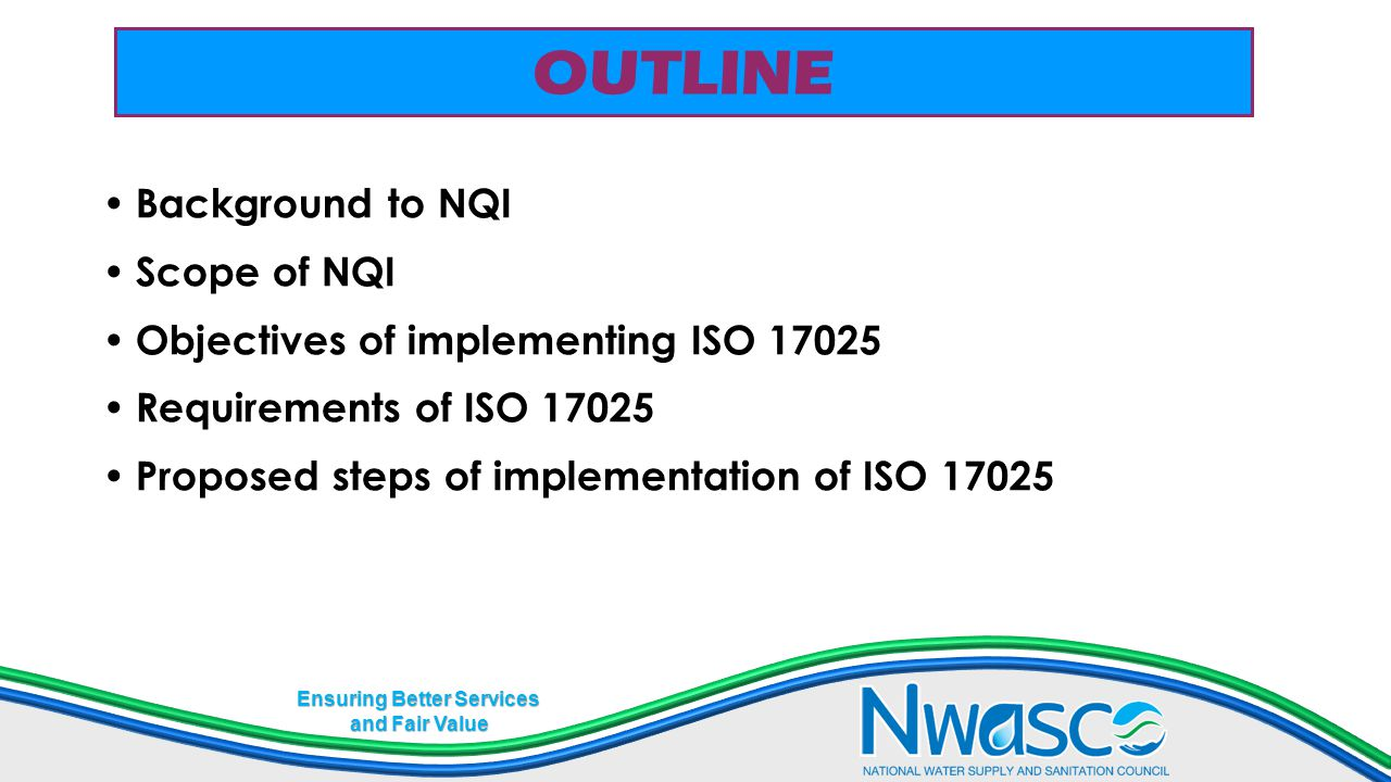 Ensuring Better Services and Fair Value PROPOSED STEPS TO IMPLEMENTATION OF ISO 17025 1.Situational analysis – where are we as regards requirements of ISO 17025.