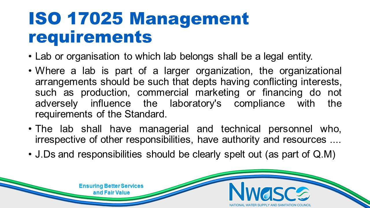 Ensuring Better Services and Fair Value ISO 17025 Management requirements Lab or organisation to which lab belongs shall be a legal entity. Where a la