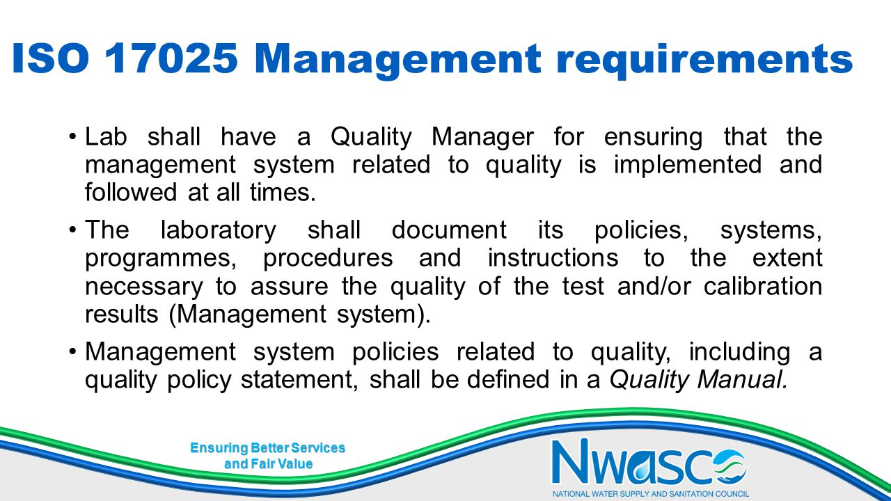 Ensuring Better Services and Fair Value ISO 17025 Management requirements Lab shall have a Quality Manager for ensuring that the management system rel