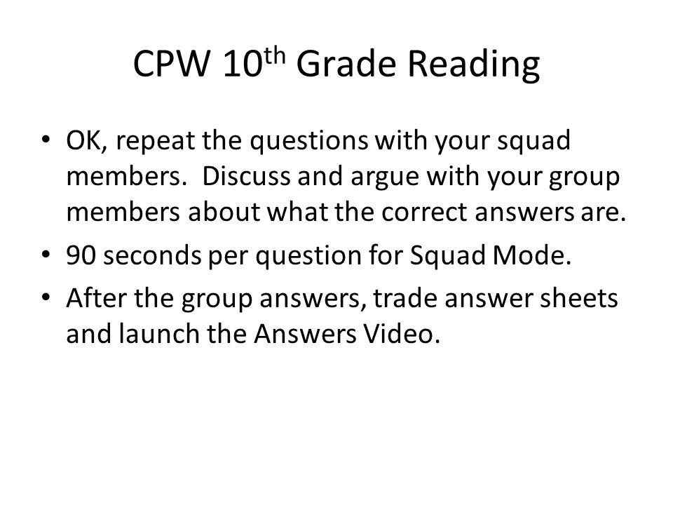 CPW 10 th Grade Reading OK, repeat the questions with your squad members.