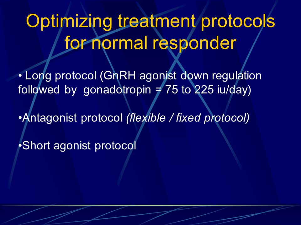 Optimizing treatment protocols for normal responder Long protocol (GnRH agonist down regulation followed by gonadotropin = 75 to 225 iu/day) Antagonis