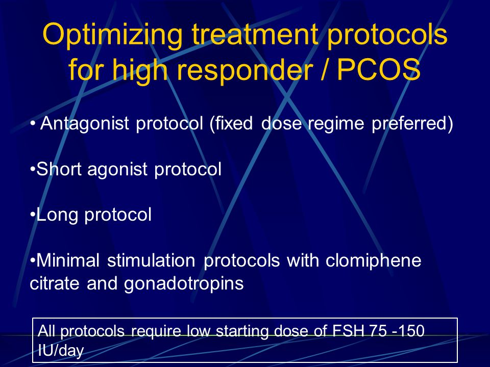Optimizing treatment protocols for high responder / PCOS Antagonist protocol (fixed dose regime preferred) Short agonist protocol Long protocol Minima
