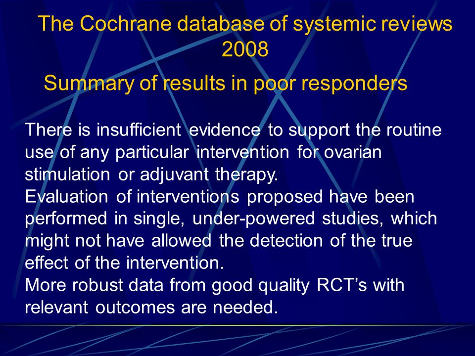 There is insufficient evidence to support the routine use of any particular intervention for ovarian stimulation or adjuvant therapy. Evaluation of in
