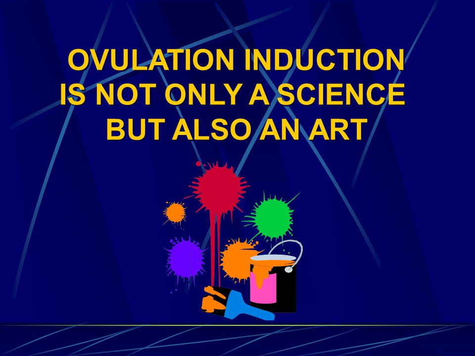 OVULATION INDUCTION IS NOT ONLY A SCIENCE BUT ALSO AN ART OVULATION INDUCTION IS NOT ONLY A SCIENCE BUT ALSO AN ART