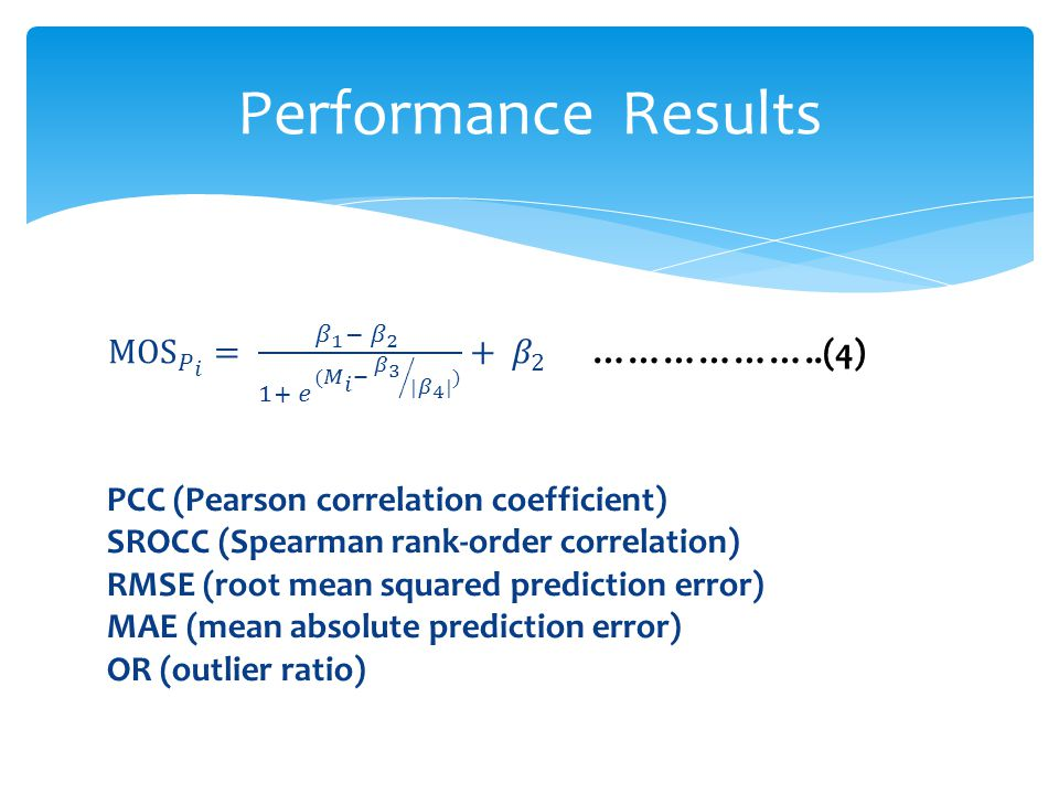 PCC (Pearson correlation coefficient) SROCC (Spearman rank-order correlation) RMSE (root mean squared prediction error) MAE (mean absolute prediction error) OR (outlier ratio) Performance Results