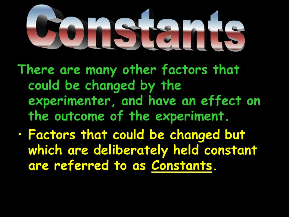 There are many other factors that could be changed by the experimenter, and have an effect on the outcome of the experiment.