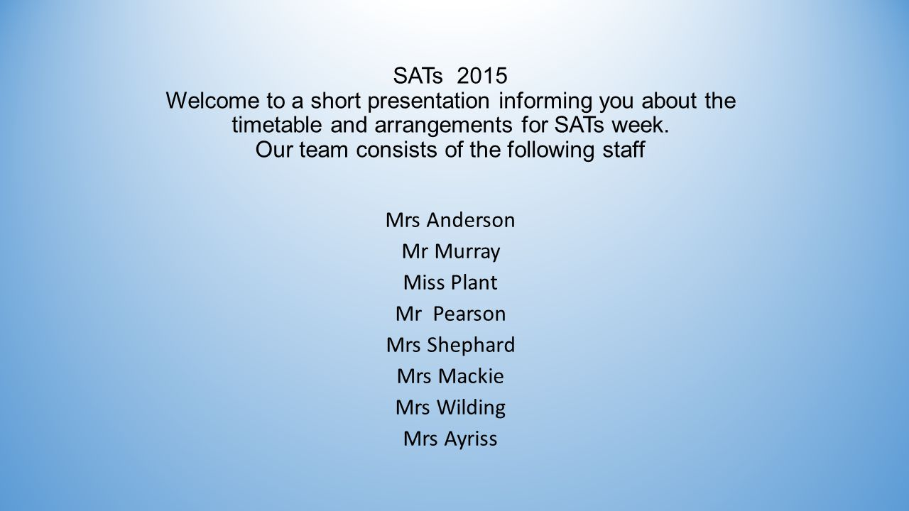SATs 2015 Welcome to a short presentation informing you about the timetable and arrangements for SATs week.