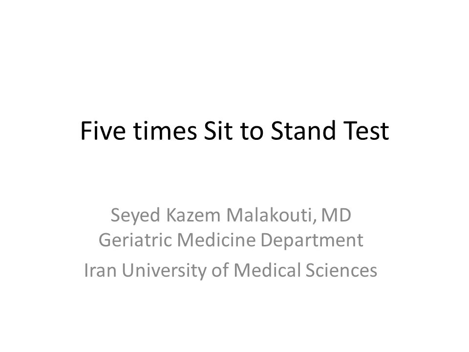 Five times Sit to Stand Test Seyed Kazem Malakouti, MD Geriatric Medicine Department Iran University of Medical Sciences