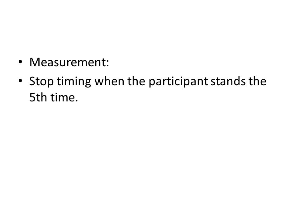 Measurement: Stop timing when the participant stands the 5th time.