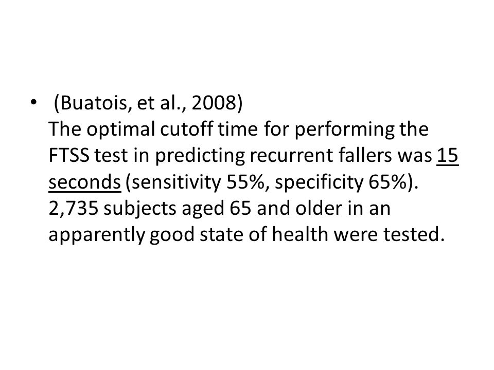 (Buatois, et al., 2008) The optimal cutoff time for performing the FTSS test in predicting recurrent fallers was 15 seconds (sensitivity 55%, specificity 65%).